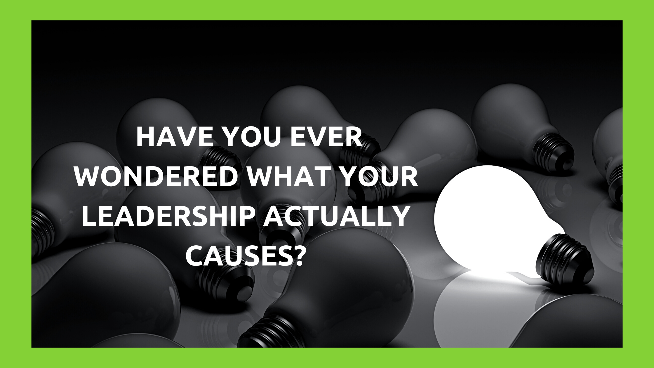 Have You Ever Wondered What Your Leadership Actually Causes?